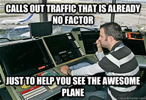 Atc Memes - calls out traffic that is already no factor just to help you see the awesome plane good guy