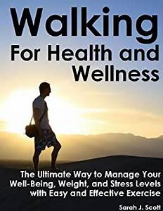 Walking For Health and Wellness - The Ultimate Way to Manage Your Well-Being, Weight and Stress ... Walking and Your Health