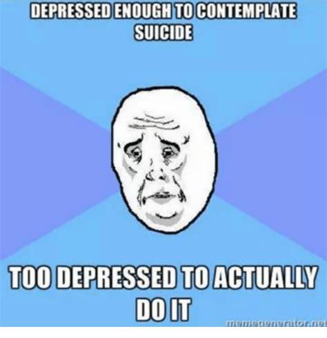 Suicidal Memes - depressedenoughtocontemplate suicide toodepressed to actually doit memegenerator net suicide