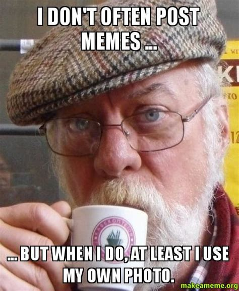 Meme Own Photo - i don t often post memes but when i do at least i use my own photo make a meme