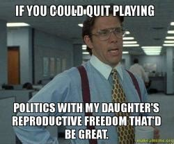Quit Playing Meme - if you could quit playing politics with my daughter s reproductive freedom that d be great