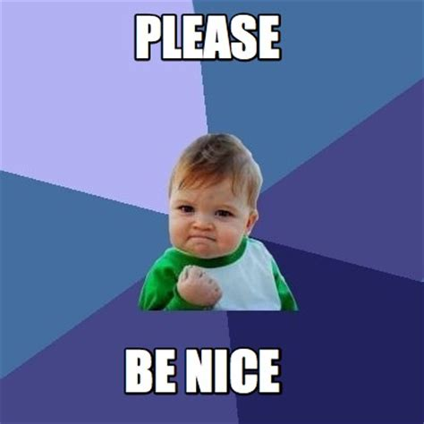 Be Nice Meme - meme creator please be nice meme generator at memecreator org