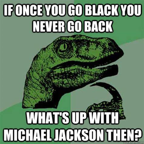 Once You Go Black You Re A Single Mom Meme - if once you go black you never go back what s up with michael jackson then philosoraptor