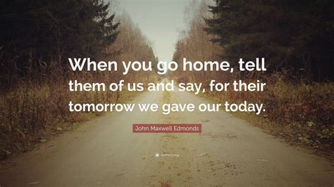 """When You Say Nothing At All: John Maxwell Edmonds Quote: """"When You Go Home, Tell Them"""