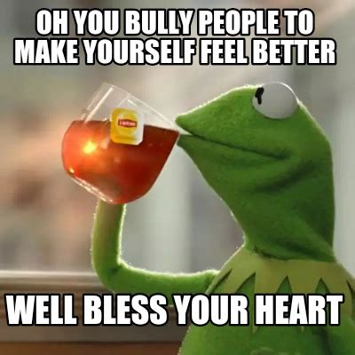Bless Your Heart Meme - meme creator oh you bully people to make yourself feel better well bless your heart meme