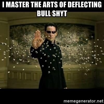 Neo Memes - i master the arts of deflecting bull shyt matrix neo deflects bullets meme generator