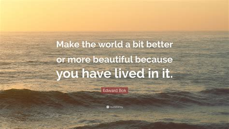 """Life is beautiful quotes sayings life is beautiful picture quotes. Edward Bok Quote: """"Make the world a bit better or more beautiful because you have lived in it ..."""