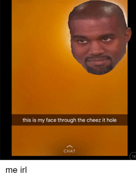 Cheez It Meme - this is my face through the cheez it hole 1x me irl cheez it meme on sizzle