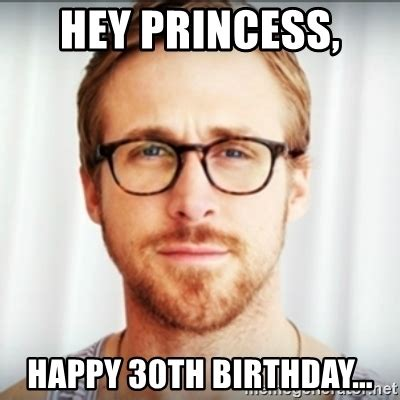Happy 30th Birthday Meme - hey princess happy 30th birthday ryan gosling hey girl 3 meme generator