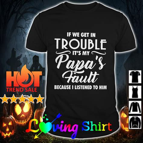 If we get in trouble it's my papa's fault because I ...