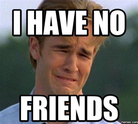 No Friends Meme - home memes com