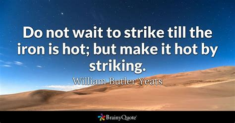hot music quotes do not wait to strike till the iron is hot but make it