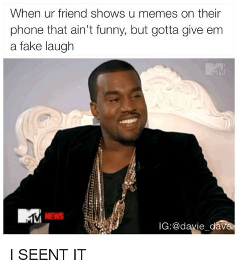 Fake Memes - when ur friend shows u memes on their phone that ain t funny but gotta give em a fake laugh ig