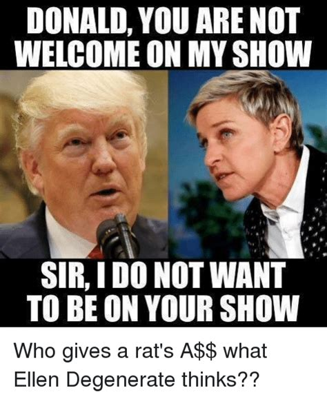 Ellen Meme - donald you are not welcome on my show sir i do not want to be on your show who gives a rat s a