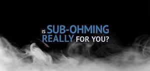 3 Benefits Of Sub Ohm Vaping Is Sub Ohming For You