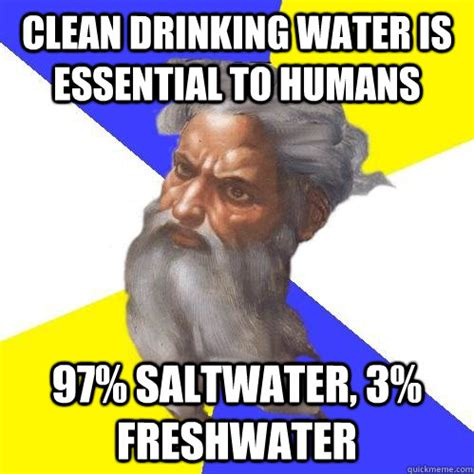 Water Memes - clean drinking water is essential to humans 97 saltwater 3 freshwater advice god quickmeme