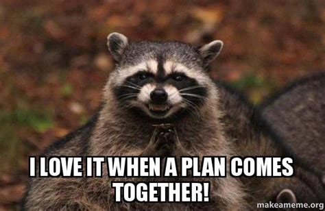 I Love It Meme - i love it when a plan comes together evil plotting