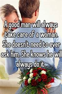 A good man will always take care of a woman. She doesn't ...
