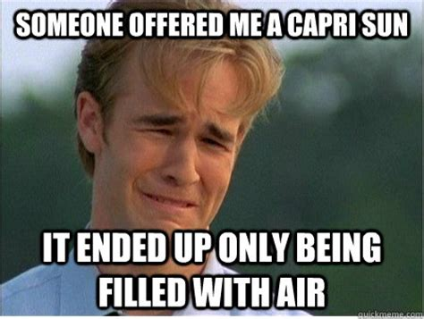 Capri Sun Meme - someone offered me a capri sun it ended up only being filled with air 1990s problems quickmeme