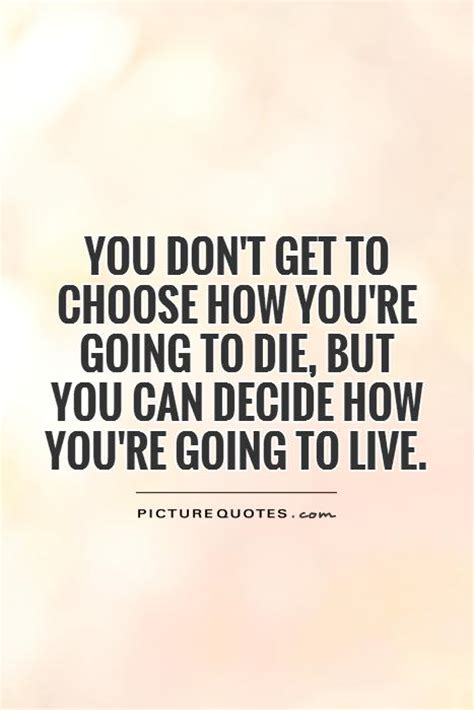 how to choose where to live choose quotes when you die quotesgram