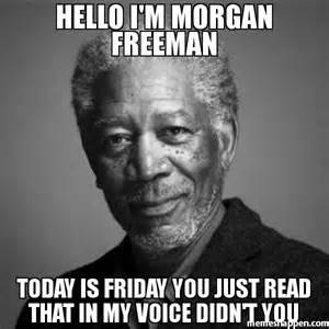 Hello i'm morgan freeman today is friday you just read that Meme Image