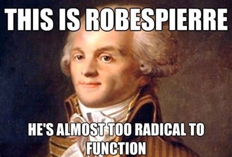French Revolution Memes - this is robespierre he is almost too radical to function mean girls french revolution funny