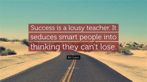 """Bill Gates Quote: """"Success is a lousy teacher. It seduces ..."""