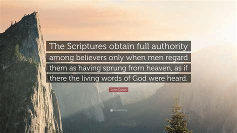 """There is a mistake in the text of this quote. John Calvin Quote: """"The Scriptures obtain full authority among believers only when men regard ..."""