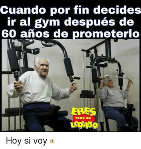 Memes De Gym - cuando por fin decides ir al gym despues de 60 anos de prometerlo eres todo un hoy si voy gym