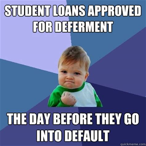 3 Approved Memes - student loans approved for deferment the day before they go into default success kid quickmeme