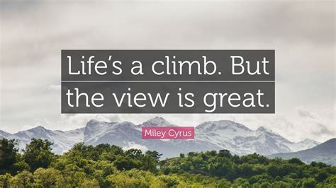 Miley Cyrus Quote Lifes A Climb But The View Is Great