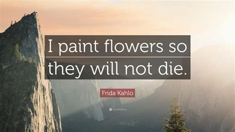 frida kahlo quote  paint flowers     die