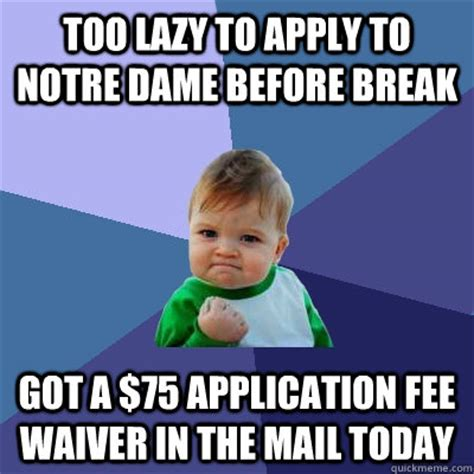Too Lazy Meme - too lazy to apply to notre dame before break got a 75 application fee waiver in the mail today