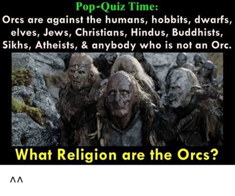 Orc Meme - pop quiz time orcs are against the humans hobbits dwarfs elves jews christians hindus buddhists