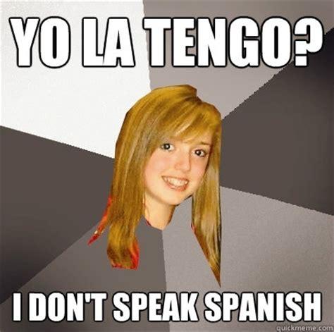 Speak Spanish Meme - yo la tengo i don t speak spanish musically oblivious 8th grader quickmeme
