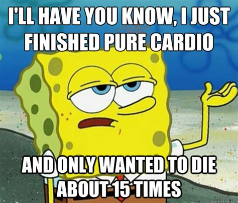 Cardio Meme - i ll have you know i just finished pure cardio and only