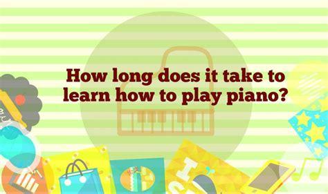 long     learn piano   weeks