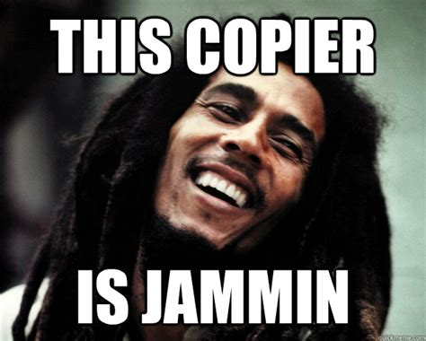 Copy Machine Meme - this copier is jammin bob marley quickmeme