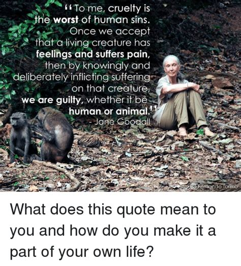 How Do You Make Your Own Meme - to me cruelty is the worst of human sins once we accept that a living creature has feelings and