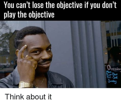 Think Meme - you can t lose the objective if you don t play the objective openims tri sal think about it