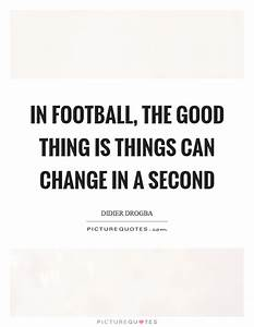 In football, the good thing is things can change in a ...