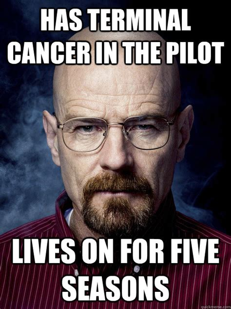 Memes Cancer - has terminal cancer in the pilot lives on for five seasons bad luck walter white quickmeme