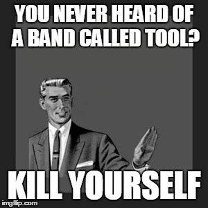 Tool Memes - kill yourself guy meme imgflip