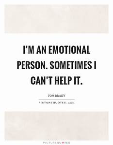 I'm an emotional person. Sometimes I can't help it ...