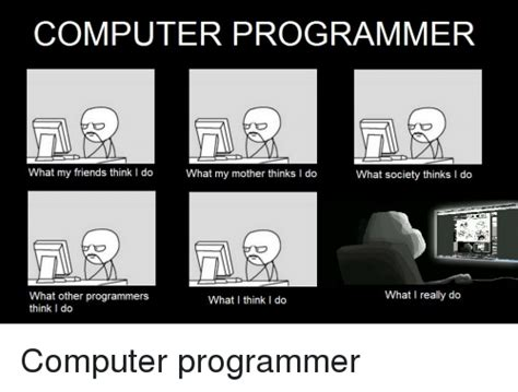 Computer Programmer Meme - computer programmer what my friends think i do what my mother thinks i do what society thinks do