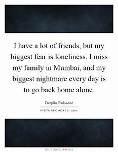 I have a lot of friends, but my biggest fear is loneliness ...