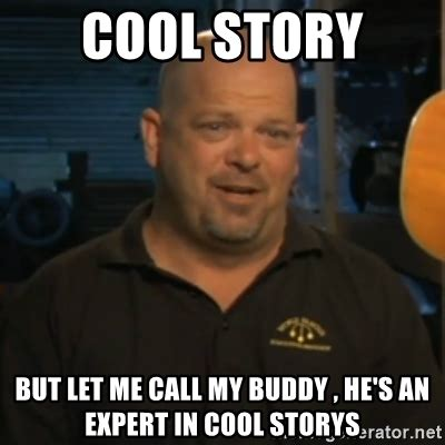 Cool Story Meme - cool story but let me call my buddy he s an expert in cool storys pawn stars rick harrison