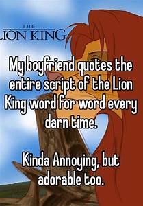 My boyfriend quotes the entire script of the Lion King ...