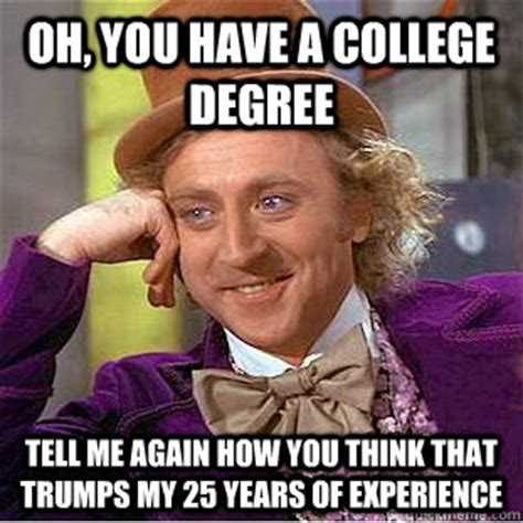 College Degree Meme - oh you have a college degree tell me again how you think that trumps my 25 years of experience