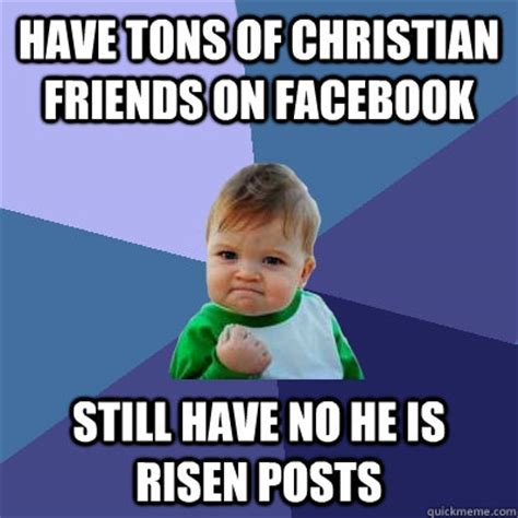 He Is Risen Meme - have tons of christian friends on facebook still have no he is risen posts success kid quickmeme